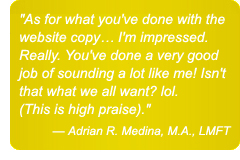 As for what you've done with the website copy... I'm impressed. Really. You've done a very good job of sounding a lot like me! Isn't that what we all want? lol. (This is high praise). — Adrian R. Medina, M.A., LMFT