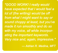 GOOD WORK! I really would have expected that I would feel a lot of (the writing) would be off from what I might want to say or sound choppy at least, but you've made it run smoothly and do so with my voice, all while incorporating the important keywords. Very nice and, again, impressive. — Adrian R. Medina, MFT