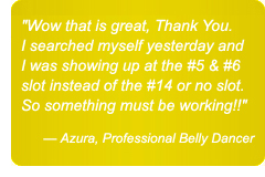 Wow that is great, Thank You. I searched myself yesterday and I was showing up at the #5 & #6 slot instead of the #14 or no slot. So something must be working!! — Azura, Professional Belly Dancer