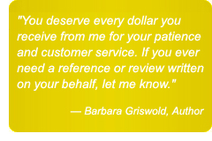 You deserve every dollar you receive from me for your patience and customer service. If you ever need a reference or a review written on your behalf, let me know. — Barbara Griswold, Author