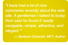 I have had a lot of nice comments recently about the web site. A gentleman I talked to today from the San Diego chapter said he found it 'easily navigable, simple, attractive, and elegant.' — Barbara Griswold, MFT, Author