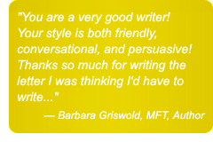 You are a very good writer! Your style is both friendly, conversational, and persuasive! Thanks so much for writing the letter I was thinking I'd have to write...' — Barbara Griswold, MFT, Author