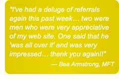 I've had a deluge of referrals again this past week... two were men who were very appreciative of my web site. One said that he 'was all over it' and was very impressed... thank you again!! — Bea Armstrong, MFT