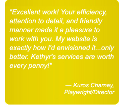 Excellent work! Your efficiency, attention to detail, and friendly manner made it a pleasure to work with you. My website is exactly how I'd envisioned it...only better. Kethyr's services are worth every penny. — Kuros Charney, Playwright/Director