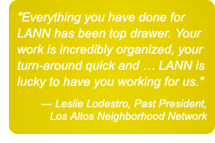 Everything you have done for LANN has been top drawer. Your work is incredibly organized, your turn-around quick and ... LANN is lucky to have you working for us. — Leslie Lodestro, Past President, Los Altos Neighborhood Network