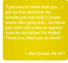 I just want to share wuth you... I got my first client from my website just now (only a couple weeks after going live)...Someone just called and made an appointment for my full fee! I'm thrilled! Thank you, thank you so much! — Marti Elvebak, MA, MFT